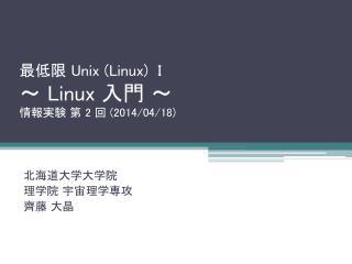 最低限  Unix (Linux)  I ~  Linux  入門 ~ 情報実験 第  2  回  (2014/04/18)