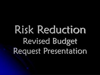 Risk Reduction Revised Budget Request Presentation