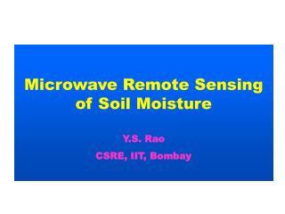 Microwave Remote Sensing of Soil Moisture Y.S. Rao CSRE, IIT, Bombay