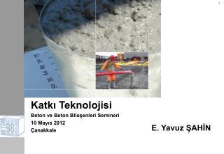 Katkı Teknolojisi Beton ve Beton Bileşenleri Semineri  10 Mayıs 2012 Çanakkale