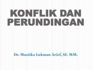 KONFLIK DAN PERUNDINGAN Dr. Mustika Lukman Arief, SE. MM.