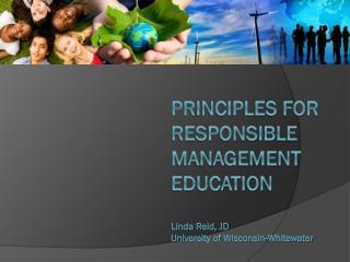 Principles for Responsible Management Education Linda Reid, JD University of Wisconsin-Whitewater