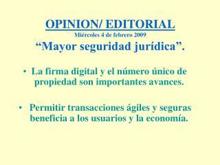"""OPINION/ EDITORIAL Miércoles 4 de febrero 2009 """"Mayor seguridad jurídica""""."""