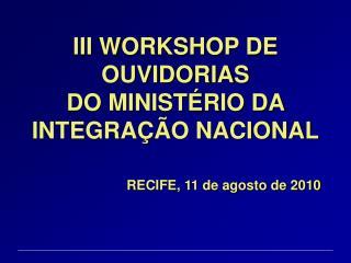 III WORKSHOP DE OUVIDORIAS  DO MINISTÉRIO DA INTEGRAÇÃO NACIONAL RECIFE, 11 de agosto de 2010