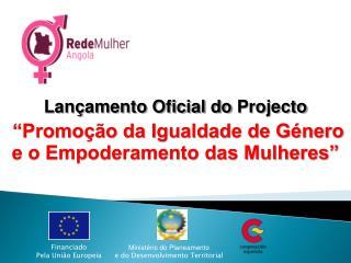 """Lançamento Oficial do  Projecto  """"Promoção da Igualdade de Género e o Empoderamento das Mulheres"""""""