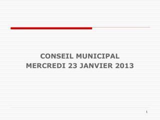 CONSEIL MUNICIPAL MERCREDI 23 JANVIER 2013