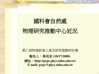 國科會自然處 物理研究推動中心近況 第八屆物理新進人員及研究推動研討會 報告人:果尚志  (10/17/2008)  網址: prpc.phys.nthu.tw/