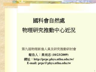 國科會自然處 物理研究推動中心近況 第九屆物理新進人員及研究推動研討會 報告人:果尚志  (10/23/2009)  網址: prpc.phys.nthu.tw/