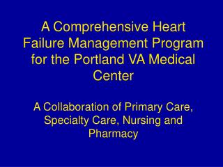 A Comprehensive Heart Failure Management Program for the Portland VA Medical Center  A Collaboration of Primary Care, Sp