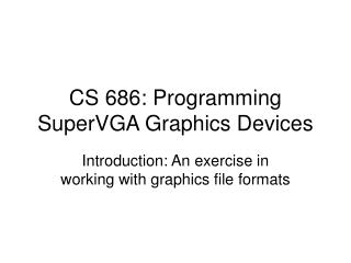 CS 686: Programming SuperVGA Graphics Devices