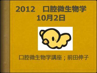 2012  口腔微生物学 10 月 2 日