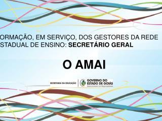 FORMAÇÃO, EM SERVIÇO, DOS GESTORES DA REDE ESTADUAL DE ENSINO:  SECRETÁRIO GERAL O AMAI