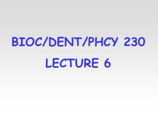 BIOC/DENT/PHCY 230 LECTURE 6