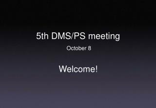 5th DMS/PS meeting  October 8 Welcome!