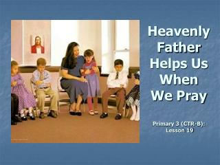 Heavenly Father Helps Us When We Pray