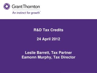 R&D Tax Credits  24 April 2012 Leslie Barrett, Tax Partner Eamonn Murphy, Tax Director