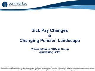 Sick Pay Changes  &  Changing Pension Landscape  Presentation to HMI HR Group November, 2013.
