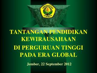 TANTANGAN PENDIDIKAN KEWIRAUSAHAAN  DI PERGURUAN TINGGI PADA ERA GLOBAL Jember , 22 September 2012