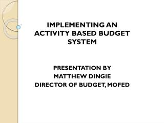 IMPLEMENTING AN                     ACTIVITY BASED BUDGET SYSTEM PRESENTATION BY MATTHEW DINGIE