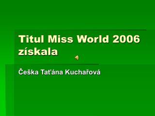 Titul Miss World 2006 z�skala