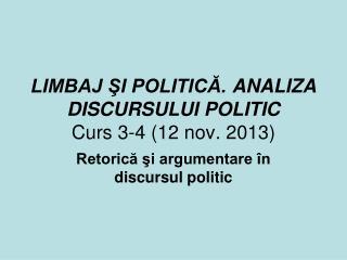 LIMBAJ ŞI POLITICĂ.  ANALIZA DISCURSULUI POLITIC Curs  3-4  ( 12 nov.  20 13 )