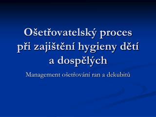 Ošetřovatelský proces  při zajištění hygieny dětí a dospělých