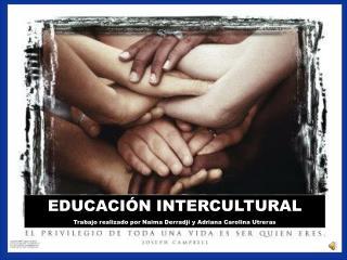 EDUCACIÓN INTERCULTURAL Trabajo realizado por Naima Derradji y Adriana Carolina Utreras