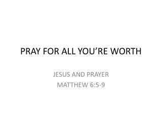 PRAY FOR ALL YOU'RE WORTH
