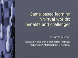 Game-based learning  in virtual worlds:  benefits and challenges