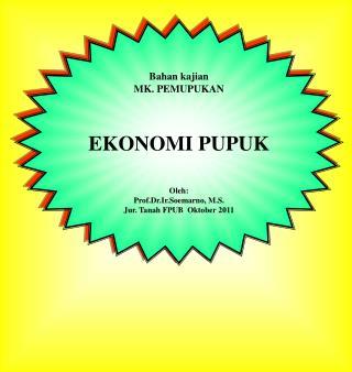 Bahan kajian MK. PEMUPUKAN EKONOMI PUPUK Oleh : Prof.Dr.Ir.Soemarno , M.S.