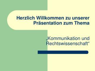 """Herzlich Willkommen zu unserer Präsentation zum Thema """"Kommunikation und Rechtswissenschaft"""""""