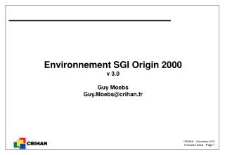 Environnement SGI Origin 2000 v 3.0 Guy Moebs Guy.Moebs@crihan.fr