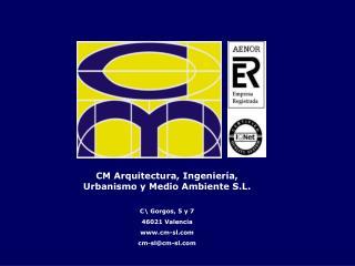 CM Arquitectura, Ingeniería, Urbanismo y Medio Ambiente S.L. C\ Gorgos, 5 y 7 46021 Valencia