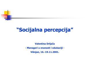 """""""Socijalna percepcija"""" Valentina Drljača - Manageri u znanosti i edukaciji -"""