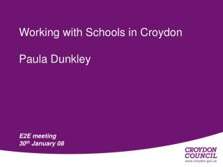 Working with Schools in Croydon   Paula Dunkley E2E meeting  30 th  January 08