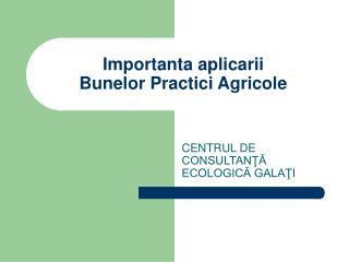 Importanta aplicarii  Bune lor  Practici Agricole