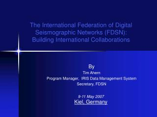 By Tim Ahern Program Manager,  IRIS Data Management System Secretary, FDSN