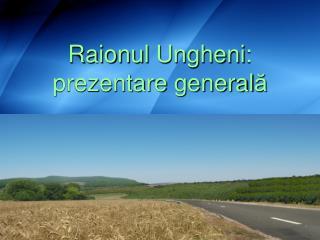 Raionul Ungheni :  prezentare  general ă