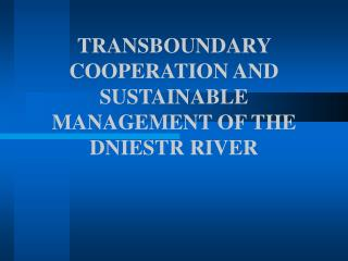 TRANSBOUNDARY COOPERATION AND SUSTAINABLE MANAGEMENT OF THE DNIESTR RIVER