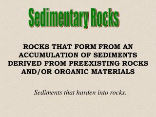 ROCKS THAT FORM FROM AN ACCUMULATION OF SEDIMENTS DERIVED FROM PREEXISTING ROCKS AND