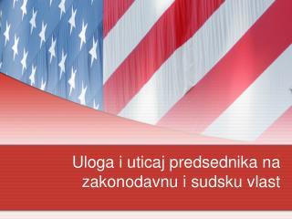 Uloga i uticaj predsednika na zakonodavnu  i sudsku vlast
