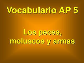Vocabulario AP 5 Los peces, moluscos y armas