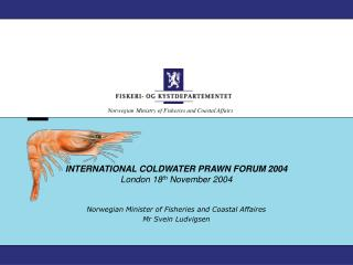 INTERNATIONAL COLDWATER PRAWN FORUM 2004 London 18 th  November 2004
