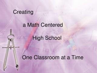 Creating a Math Centered  High School        One Classroom at a Time