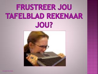 FRUSTREER JOU TAFELBLAD REKENAAR JOU?