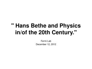 """ Hans Bethe and Physics in/of the 20th Century."""