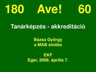 180    Ave!     60 Tanárképzés - akkreditáció Bazsa György a MAB elnöke EKF