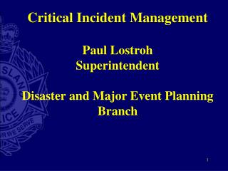 Critical Incident Management Paul Lostroh Superintendent Disaster and Major Event Planning Branch