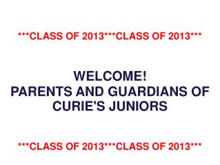 ***CLASS OF 2013***CLASS OF 2013*** WELCOME! PARENTS AND GUARDIANS OF CURIE'S JUNIORS