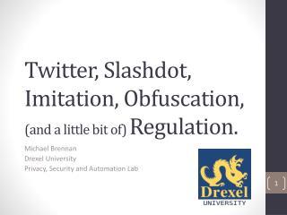 Twitter, Slashdot, Imitation, Obfuscation,  (and a little bit of)  Regulation.